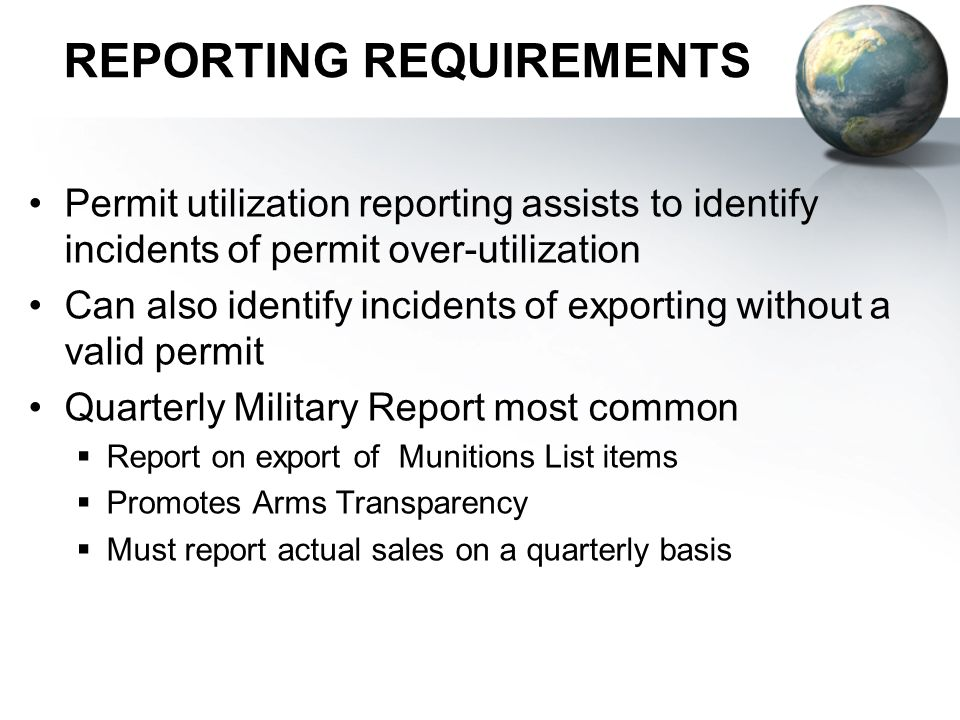 REPORTING REQUIREMENTS Permit utilization reporting assists to identify incidents of permit over-utilization Can also identify incidents of exporting without a valid permit Quarterly Military Report most common Report on export of Munitions List items Promotes Arms Transparency Must report actual sales on a quarterly basis