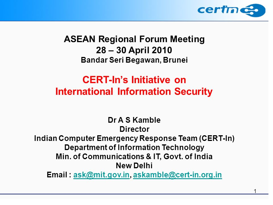 1 ASEAN Regional Forum Meeting 28 – 30 April 2010 Bandar Seri Begawan, Brunei CERT-Ins Initiative on International Information Security Dr A S Kamble Director Indian Computer Emergency Response Team (CERT-In) Department of Information Technology Min.