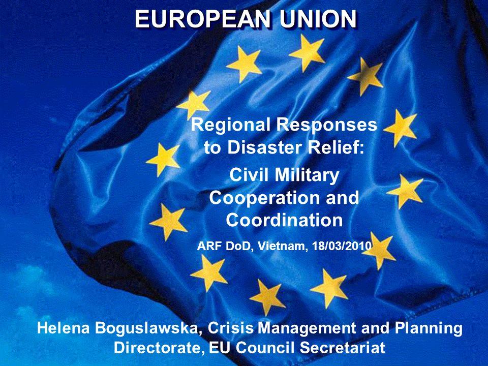 EUROPEAN UNION Regional Responses to Disaster Relief: Civil Military Cooperation and Coordination ARF DoD, Vietnam, 18/03/2010 Helena Boguslawska, Cri