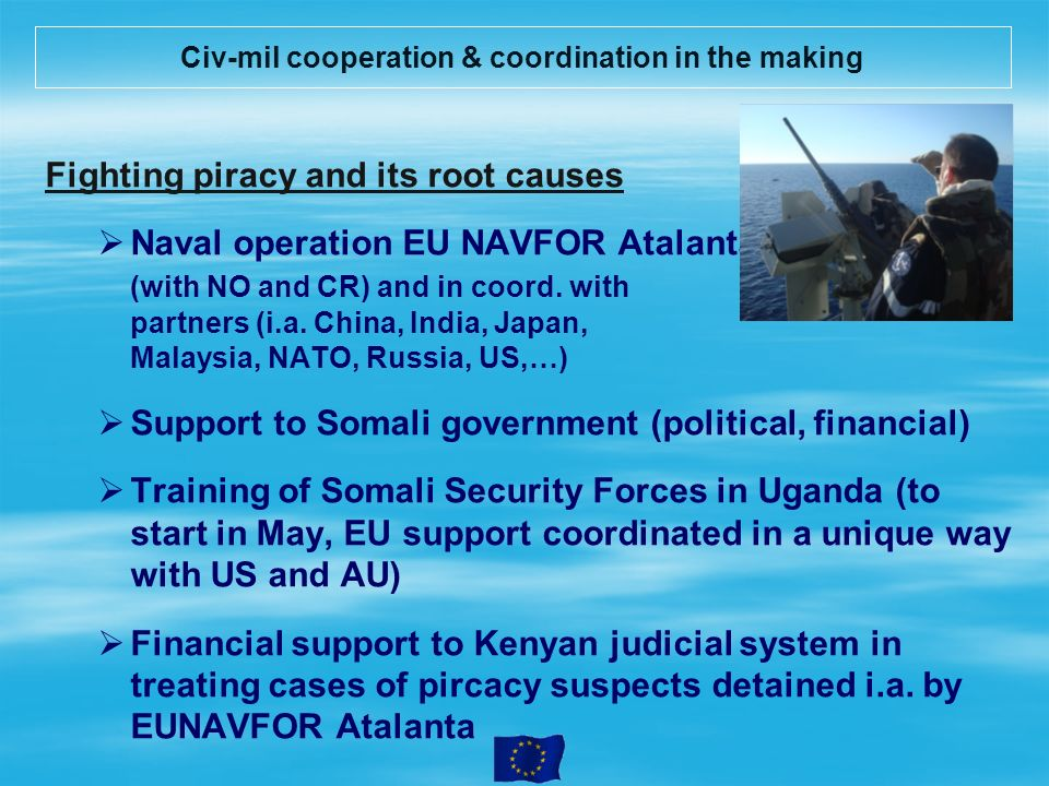 Civ-mil cooperation & coordination in the making Fighting piracy and its root causes Naval operation EU NAVFOR Atalanta (with NO and CR) and in coord.
