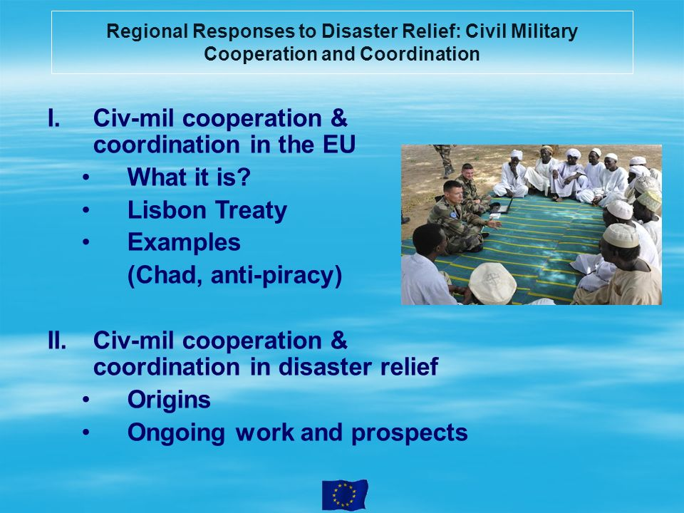Civ-mil cooperation & coordination in disaster relief EU principles in use of military means for disaster relief: In support to civilian/humanitarian means Respecting responsibilities of national / local authorities Respecting key role of the UN In support of / complementing other EU instruments Working with partners