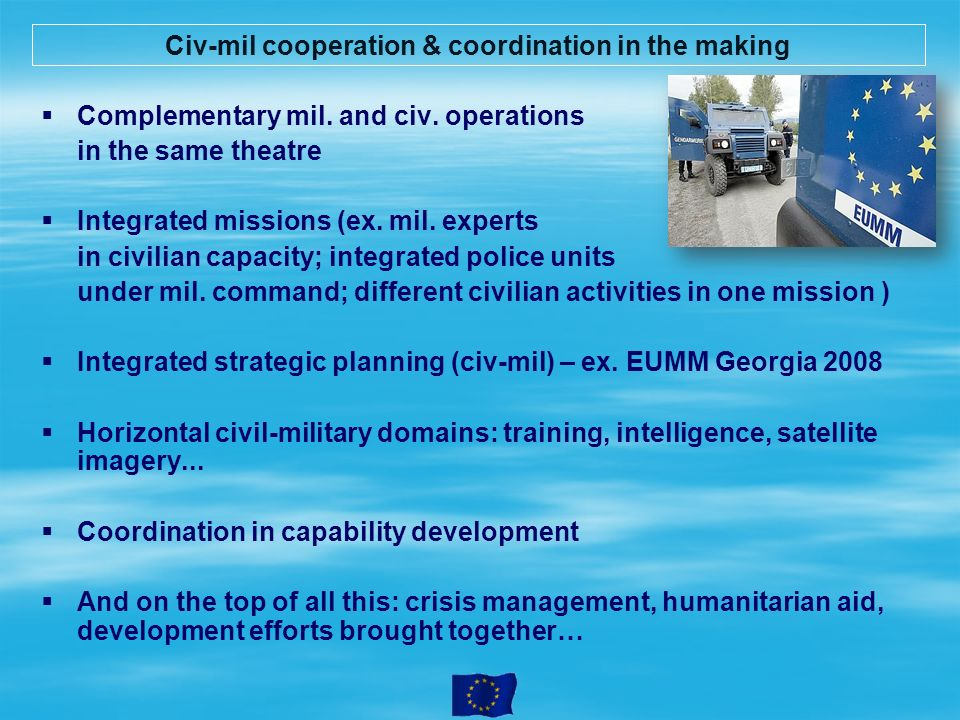 Civ-mil cooperation & coordination in the making Complementary mil. and civ. operations in the same theatre Integrated missions (ex. mil. experts in c