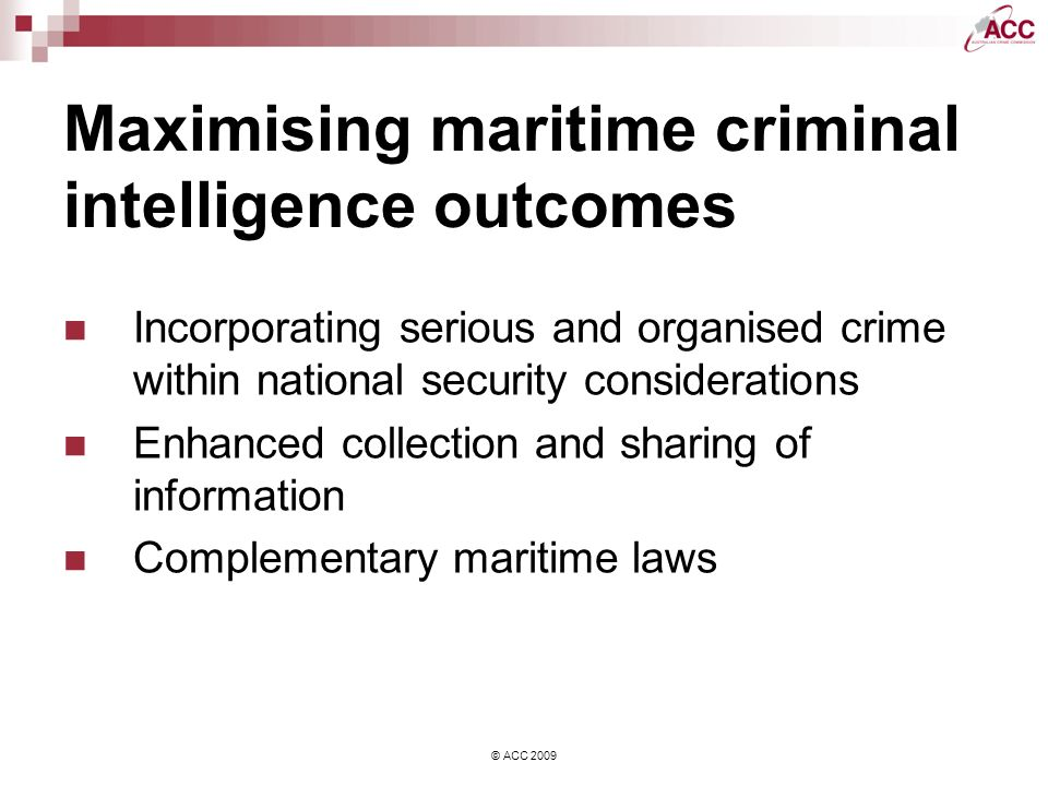 © ACC 2009 Maximising maritime criminal intelligence outcomes Incorporating serious and organised crime within national security considerations Enhanced collection and sharing of information Complementary maritime laws