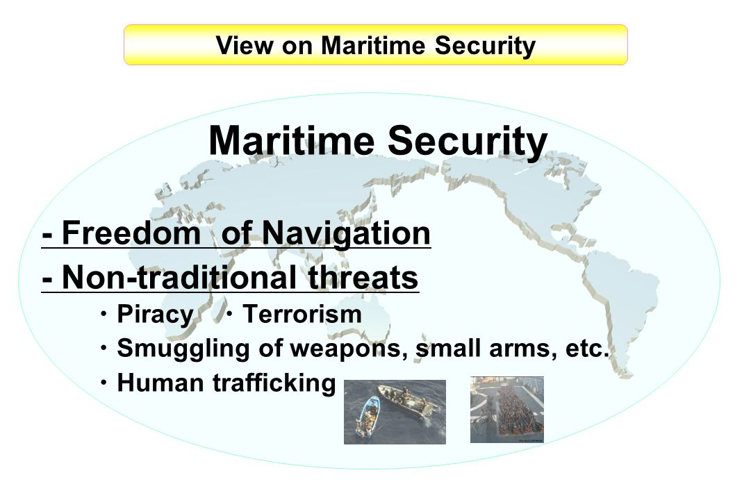 View on Maritime Security Maritime Security - Freedom of Navigation - Non-traditional threats Piracy Terrorism Smuggling of weapons, small arms, etc.
