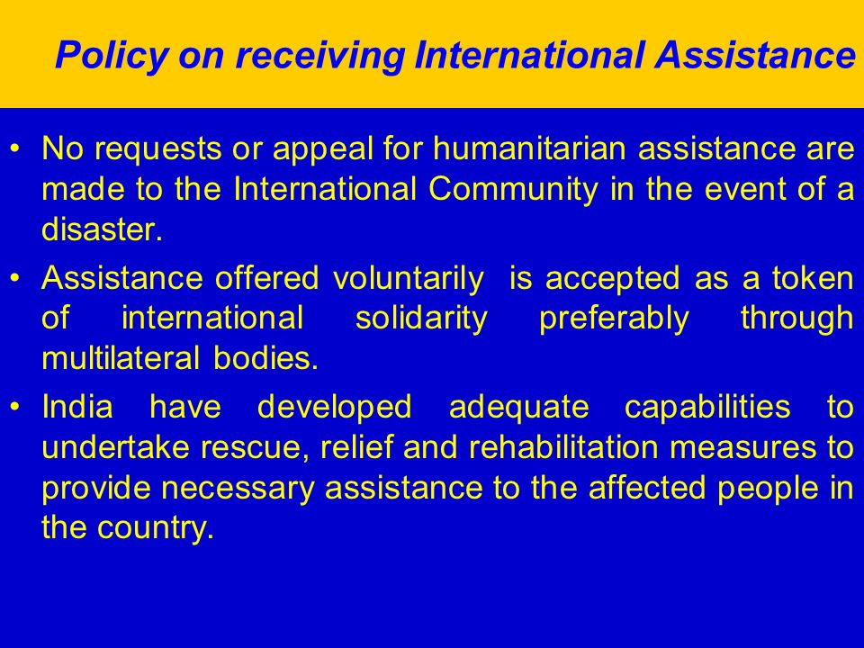 Policy on receiving International Assistance No requests or appeal for humanitarian assistance are made to the International Community in the event of a disaster.