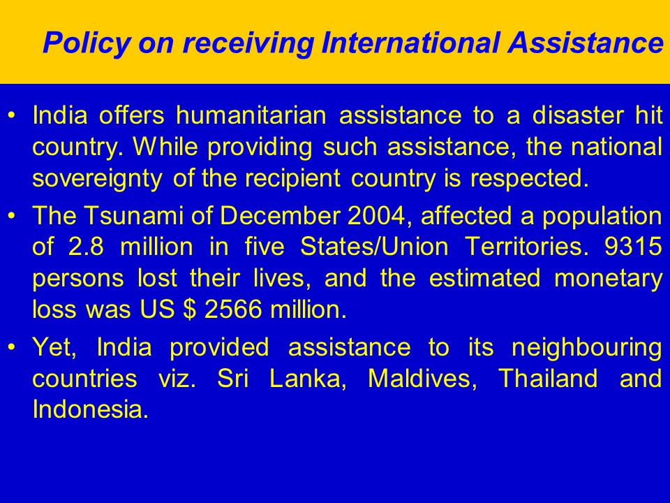 Policy on receiving International Assistance India offers humanitarian assistance to a disaster hit country.