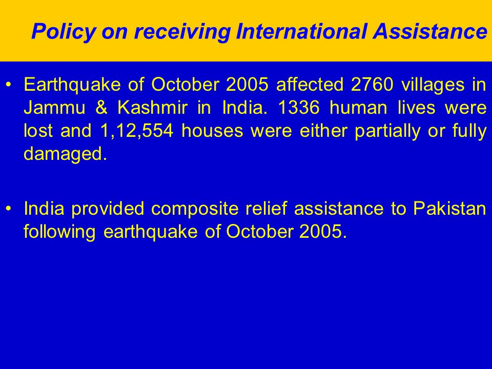 Policy on receiving International Assistance Earthquake of October 2005 affected 2760 villages in Jammu & Kashmir in India.