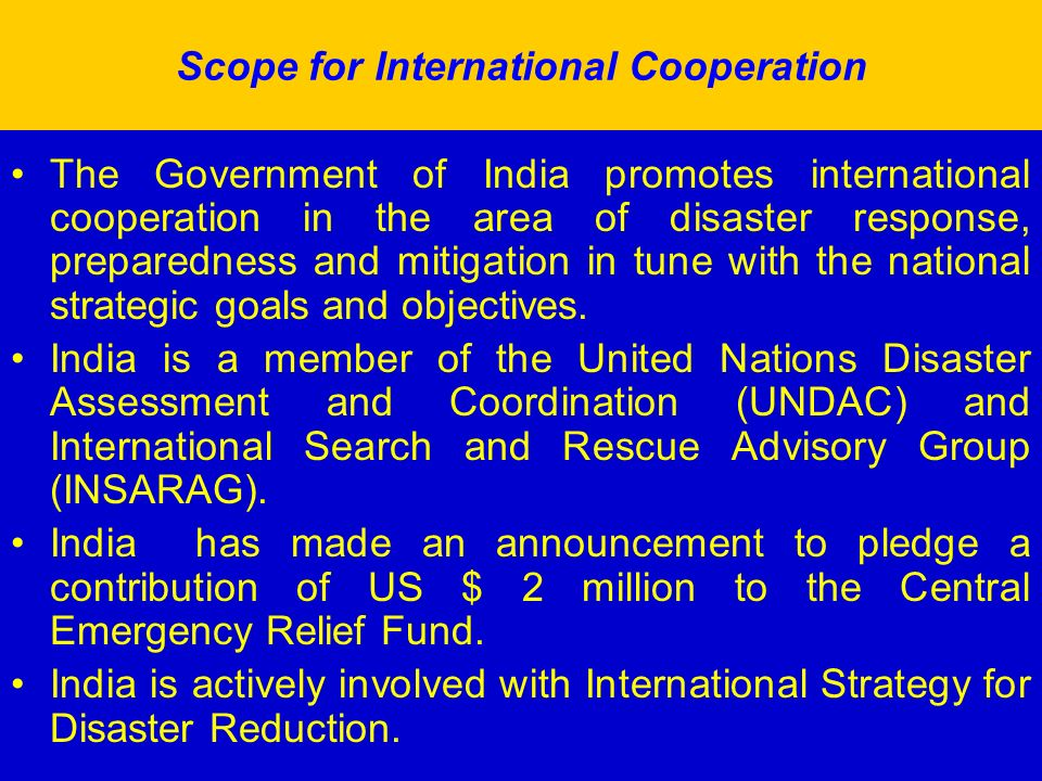 Scope for International Cooperation The Government of India promotes international cooperation in the area of disaster response, preparedness and miti