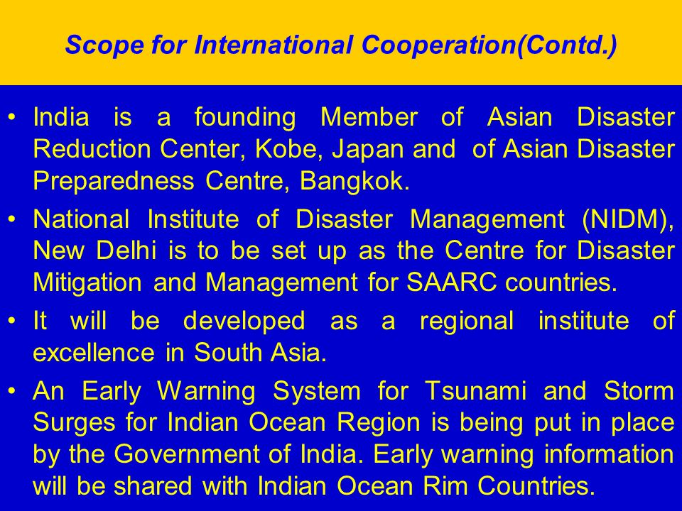 Scope for International Cooperation(Contd.) India is a founding Member of Asian Disaster Reduction Center, Kobe, Japan and of Asian Disaster Preparedness Centre, Bangkok.
