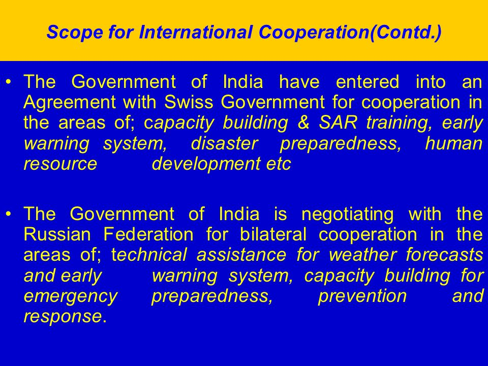 Scope for International Cooperation(Contd.) The Government of India have entered into an Agreement with Swiss Government for cooperation in the areas of; capacity building & SAR training, early warning system, disaster preparedness, human resource development etc The Government of India is negotiating with the Russian Federation for bilateral cooperation in the areas of; technical assistance for weather forecasts and early warning system, capacity building for emergency preparedness, prevention and response.