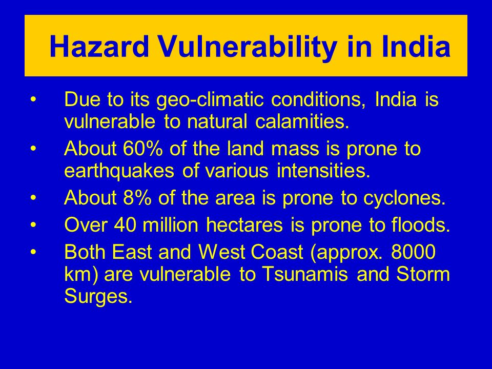 Hazard Vulnerability in India Due to its geo-climatic conditions, India is vulnerable to natural calamities.
