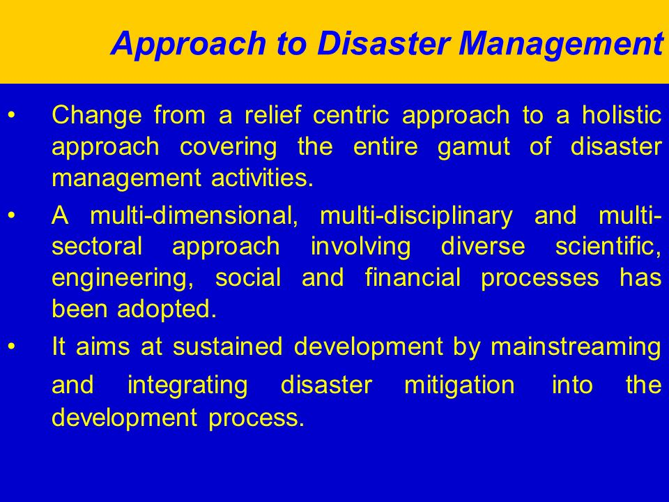Approach to Disaster Management Change from a relief centric approach to a holistic approach covering the entire gamut of disaster management activities.