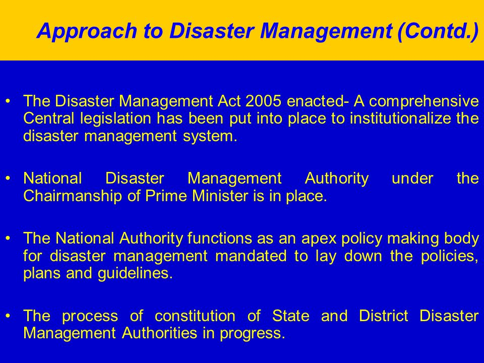 Approach to Disaster Management (Contd.) The Disaster Management Act 2005 enacted- A comprehensive Central legislation has been put into place to institutionalize the disaster management system.