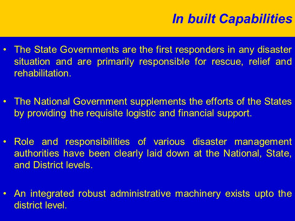 In built Capabilities The State Governments are the first responders in any disaster situation and are primarily responsible for rescue, relief and rehabilitation.