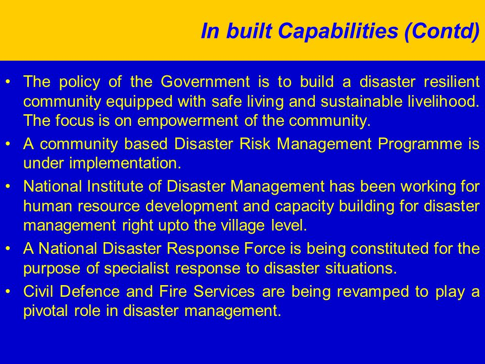 In built Capabilities (Contd) The policy of the Government is to build a disaster resilient community equipped with safe living and sustainable livelihood.