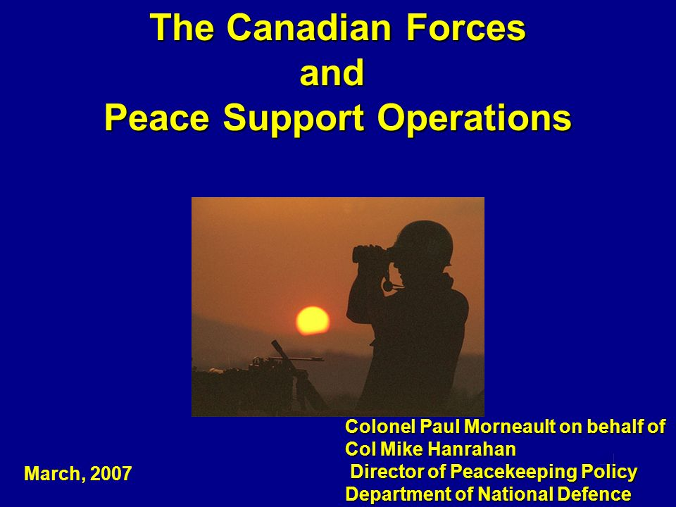 The Canadian Forces and Peace Support Operations Colonel Paul Morneault on behalf of Col Mike Hanrahan Director of Peacekeeping Policy Director of Pea