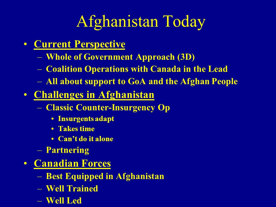 Afghanistan Today Current Perspective –Whole of Government Approach (3D) –Coalition Operations with Canada in the Lead –All about support to GoA and t