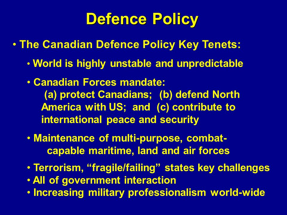 Defence Policy The Canadian Defence Policy Key Tenets: World is highly unstable and unpredictable Canadian Forces mandate: (a) protect Canadians; (b)
