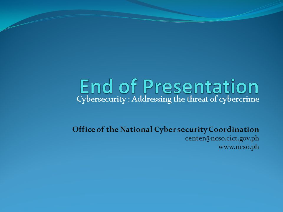 Cybersecurity : Addressing the threat of cybercrime Office of the National Cyber security Coordination center@ncso.cict.gov.ph www.ncso.ph