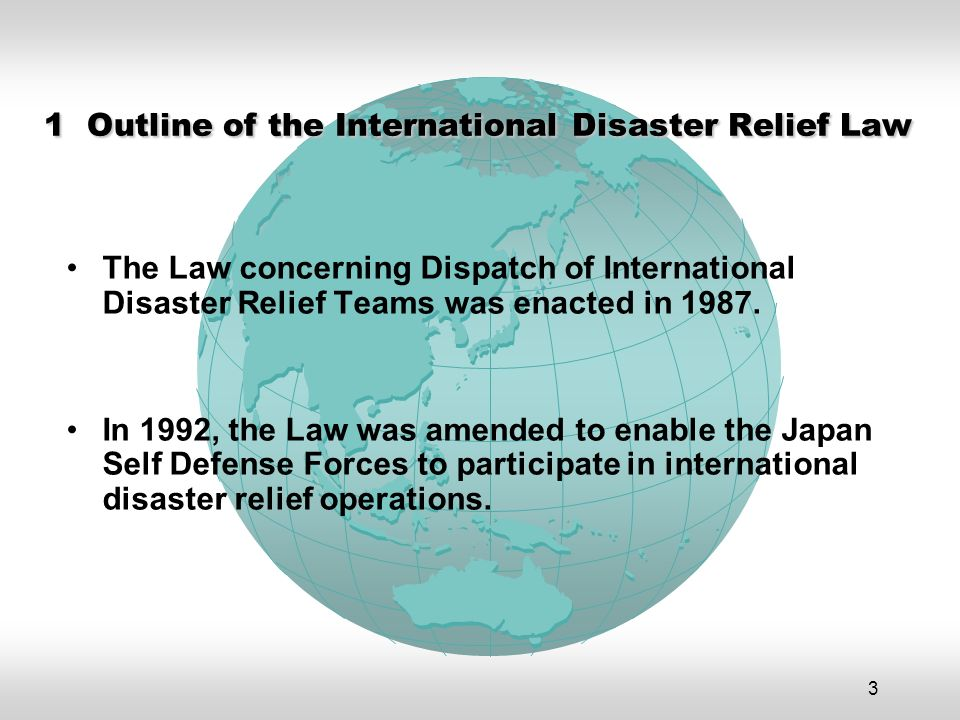3 1 Outline of the International Disaster Relief Law The Law concerning Dispatch of International Disaster Relief Teams was enacted in 1987.