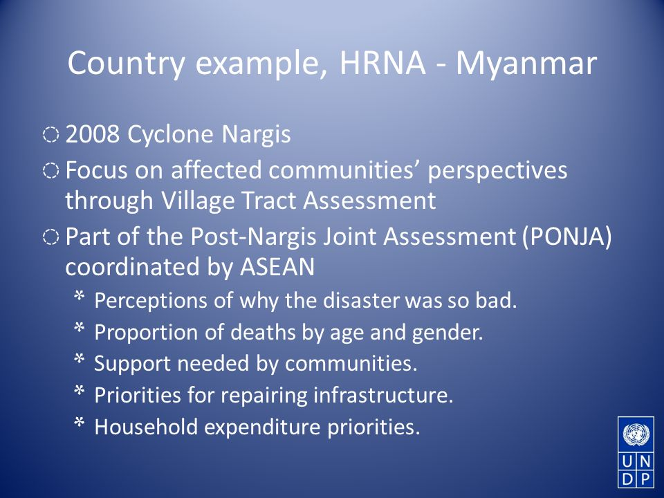 Country example, HRNA - Myanmar 2008 Cyclone Nargis Focus on affected communities perspectives through Village Tract Assessment Part of the Post-Nargis Joint Assessment (PONJA) coordinated by ASEAN * Perceptions of why the disaster was so bad.
