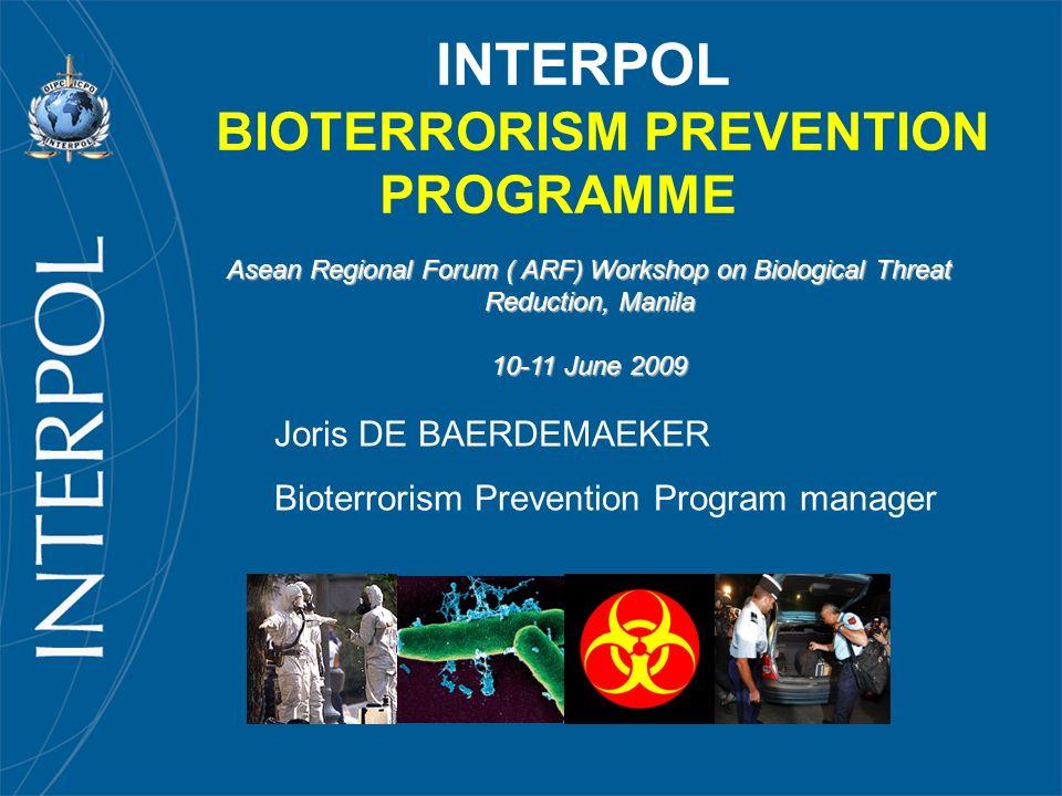 INTERPOL BIOTERRORISM PREVENTION PROGRAMME Joris DE BAERDEMAEKER Bioterrorism Prevention Program manager Asean Regional Forum ( ARF) Workshop on Biolo