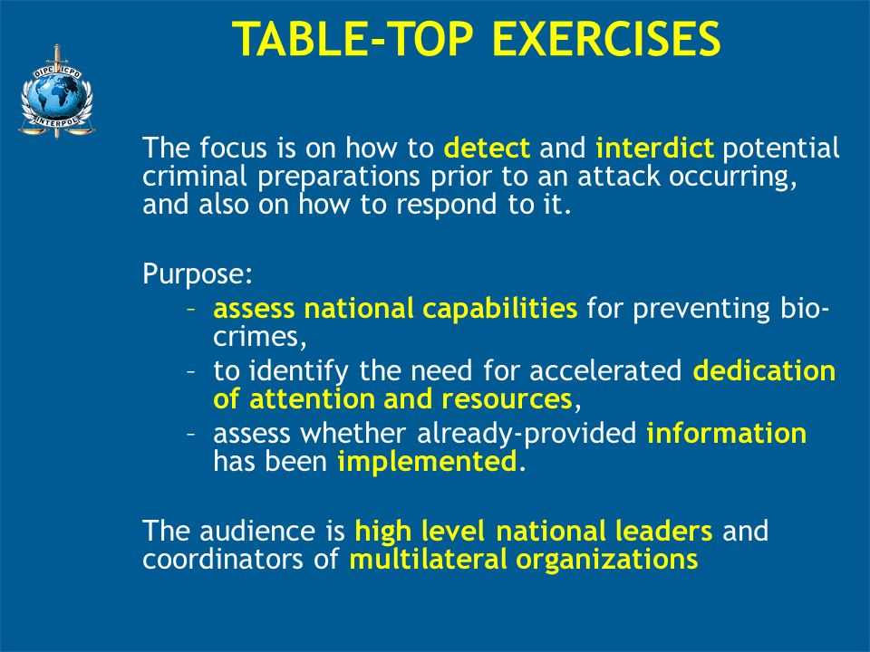 TABLE-TOP EXERCISES The focus is on how to detect and interdict potential criminal preparations prior to an attack occurring, and also on how to respond to it.