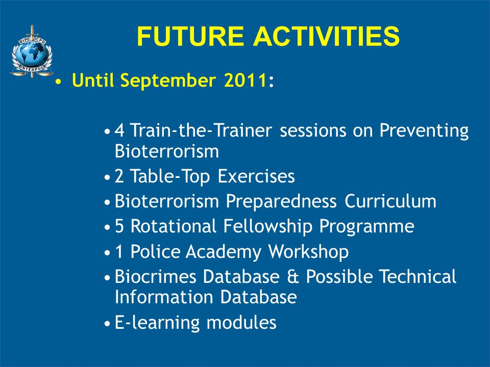 FUTURE ACTIVITIES Until September 2011: 4 Train-the-Trainer sessions on Preventing Bioterrorism 2 Table-Top Exercises Bioterrorism Preparedness Curriculum 5 Rotational Fellowship Programme 1 Police Academy Workshop Biocrimes Database & Possible Technical Information Database E-learning modules