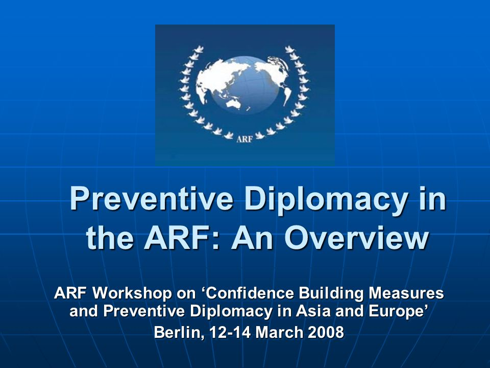 Preventive Diplomacy in the ARF: An Overview ARF Workshop on Confidence Building Measures and Preventive Diplomacy in Asia and Europe Berlin, 12-14 Ma