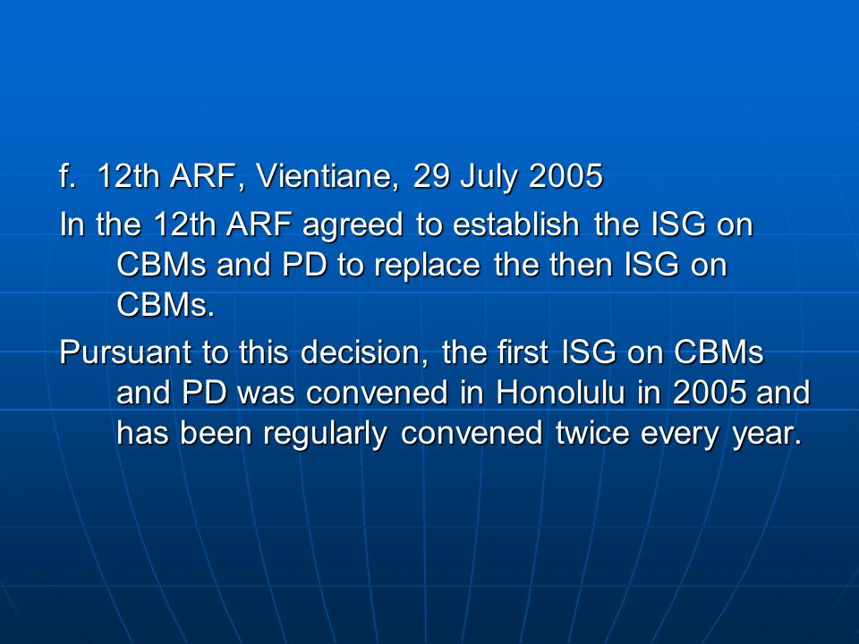 f. 12th ARF, Vientiane, 29 July 2005 In the 12th ARF agreed to establish the ISG on CBMs and PD to replace the then ISG on CBMs. Pursuant to this deci