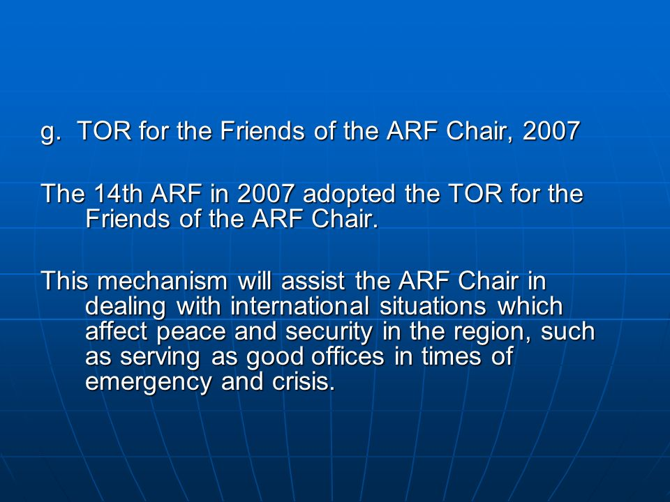 g. TOR for the Friends of the ARF Chair, 2007 The 14th ARF in 2007 adopted the TOR for the Friends of the ARF Chair. This mechanism will assist the AR