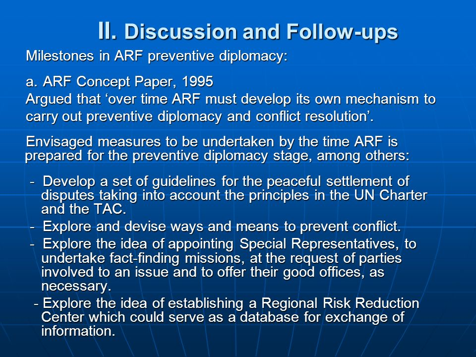 II. Discussion and Follow-ups II. Discussion and Follow-ups Milestones in ARF preventive diplomacy: a.ARF Concept Paper, 1995 Argued that over time AR