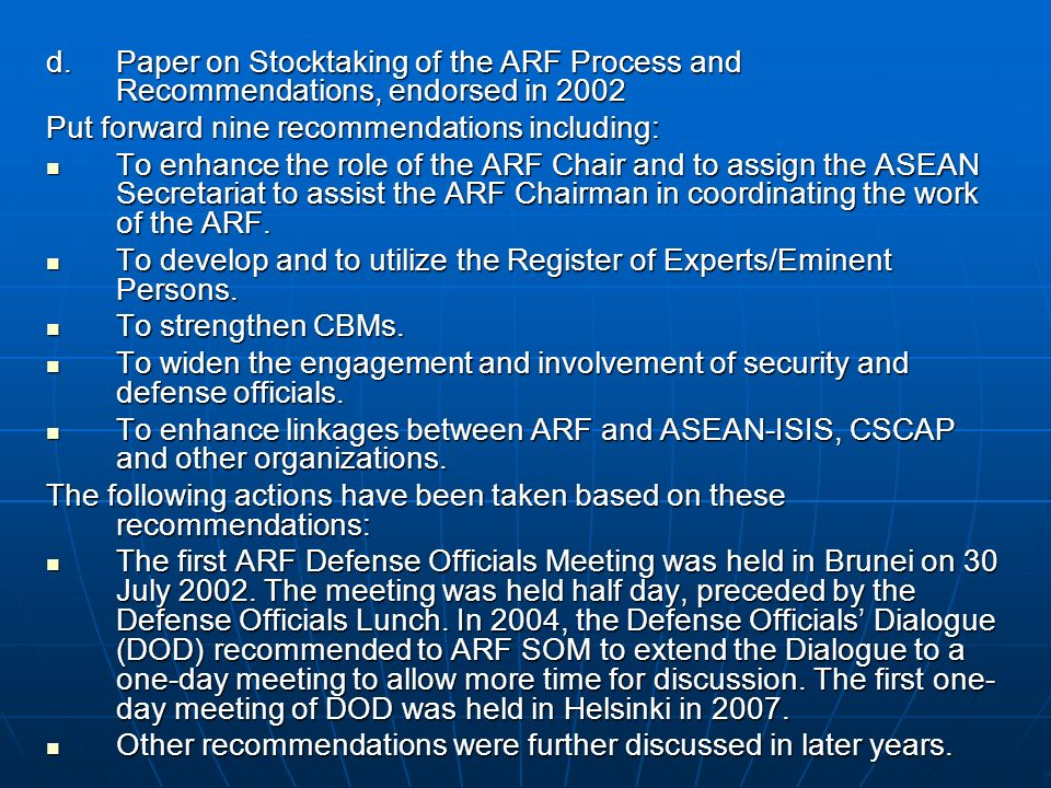 d.Paper on Stocktaking of the ARF Process and Recommendations, endorsed in 2002 Put forward nine recommendations including: To enhance the role of the ARF Chair and to assign the ASEAN Secretariat to assist the ARF Chairman in coordinating the work of the ARF.