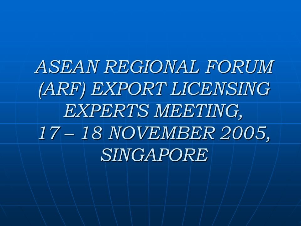 ASEAN REGIONAL FORUM (ARF) EXPORT LICENSING EXPERTS MEETING, 17 – 18 NOVEMBER 2005, SINGAPORE