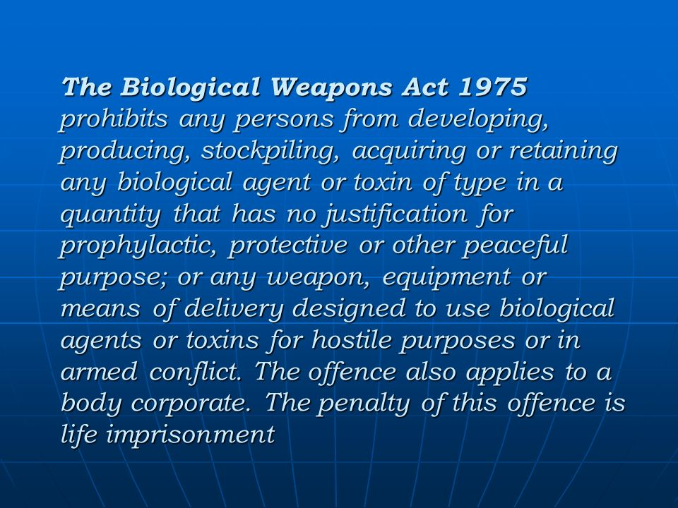 The Biological Weapons Act 1975 prohibits any persons from developing, producing, stockpiling, acquiring or retaining any biological agent or toxin of type in a quantity that has no justification for prophylactic, protective or other peaceful purpose; or any weapon, equipment or means of delivery designed to use biological agents or toxins for hostile purposes or in armed conflict.