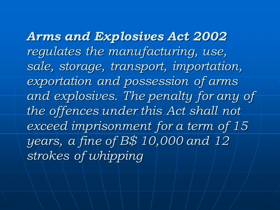 Arms and Explosives Act 2002 regulates the manufacturing, use, sale, storage, transport, importation, exportation and possession of arms and explosives.