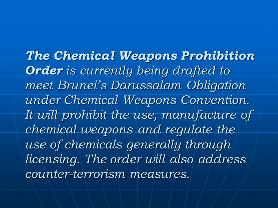 The Chemical Weapons Prohibition Order is currently being drafted to meet Bruneis Darussalam Obligation under Chemical Weapons Convention.
