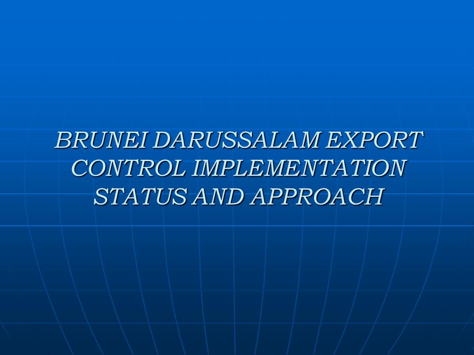 BRUNEI DARUSSALAM EXPORT CONTROL IMPLEMENTATION STATUS AND APPROACH