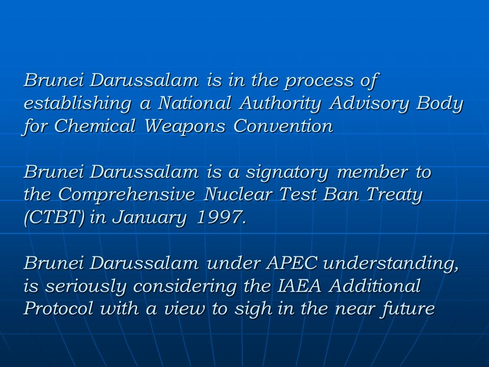 Brunei Darussalam is in the process of establishing a National Authority Advisory Body for Chemical Weapons Convention Brunei Darussalam is a signatory member to the Comprehensive Nuclear Test Ban Treaty (CTBT) in January 1997.
