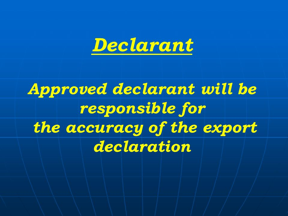 Declarant Approved declarant will be responsible for the accuracy of the export declaration