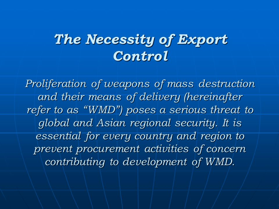 The Necessity of Export Control Proliferation of weapons of mass destruction and their means of delivery (hereinafter refer to as WMD) poses a serious threat to global and Asian regional security.