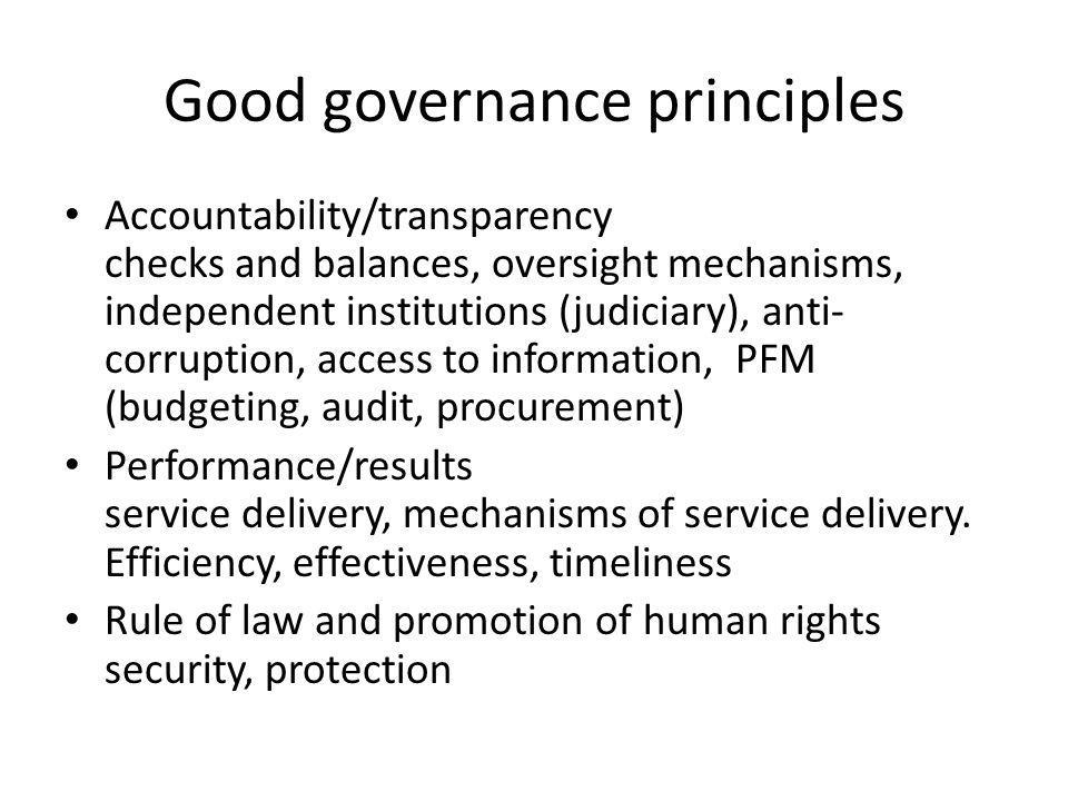 Good governance principles Accountability/transparency checks and balances, oversight mechanisms, independent institutions (judiciary), anti- corrupti
