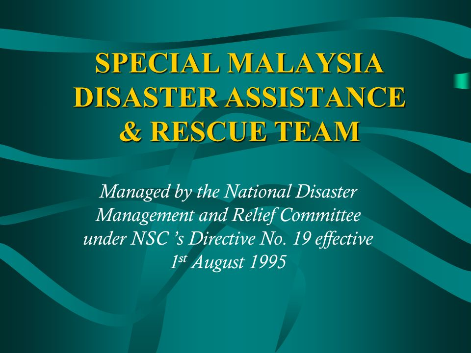 SPECIAL MALAYSIA DISASTER ASSISTANCE & RESCUE TEAM Managed by the National Disaster Management and Relief Committee under NSC s Directive No.