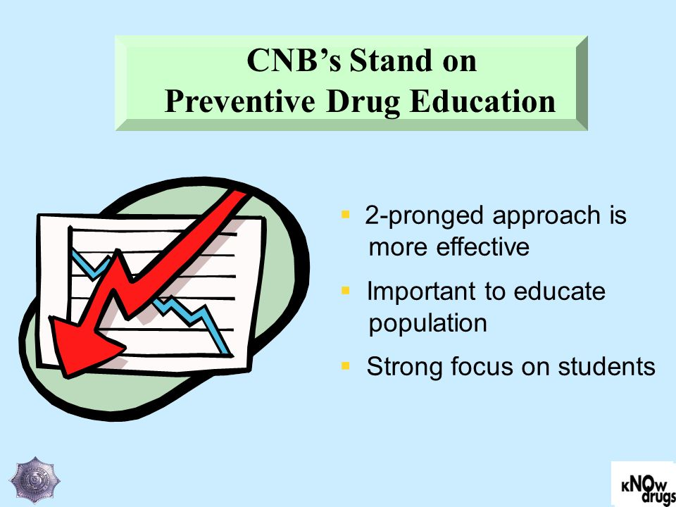 2-pronged approach is more effective Important to educate population Strong focus on students CNBs Stand on Preventive Drug Education