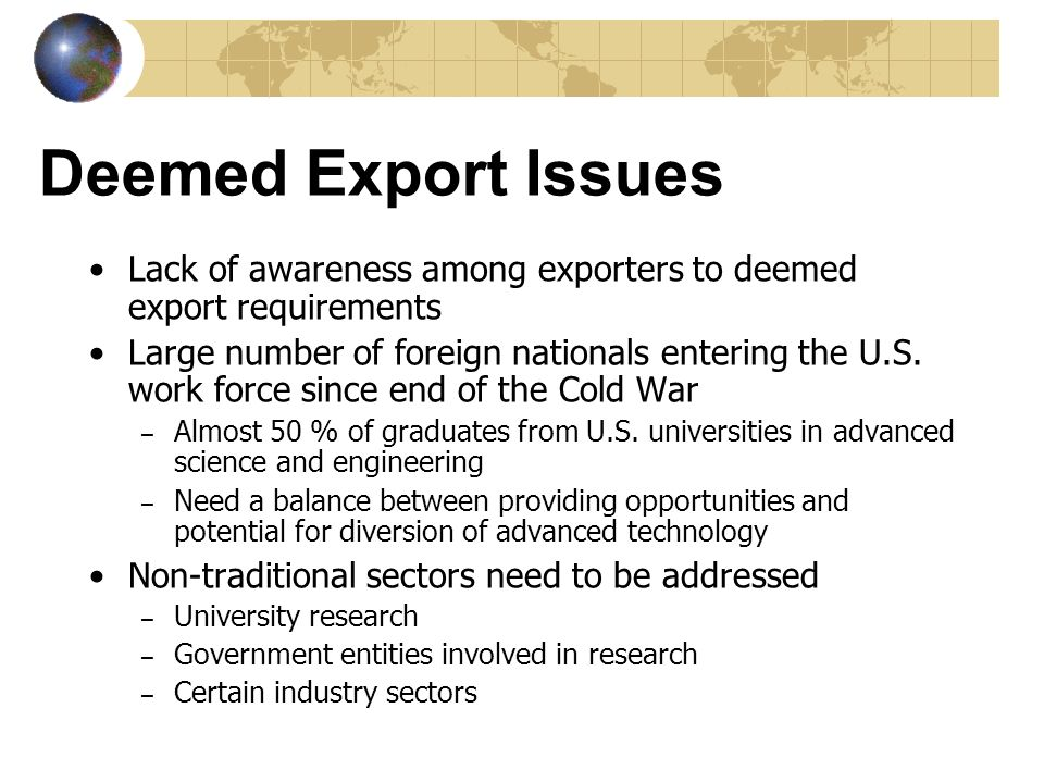 Deemed Export Issues Lack of awareness among exporters to deemed export requirements Large number of foreign nationals entering the U.S. work force si