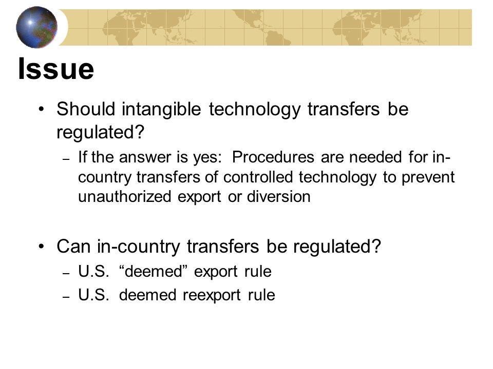 Controlling Intangible Technology Transfer Regulating the in-country transfer of controlled technology is a viable means to control intangible technology transfer Problems: – Large number of foreign nationals in the domestic high technology work force – Mobile and transient work force – Global networks and economies that operate around the clock – Complicated by non-traditional, intangible methods of transfer