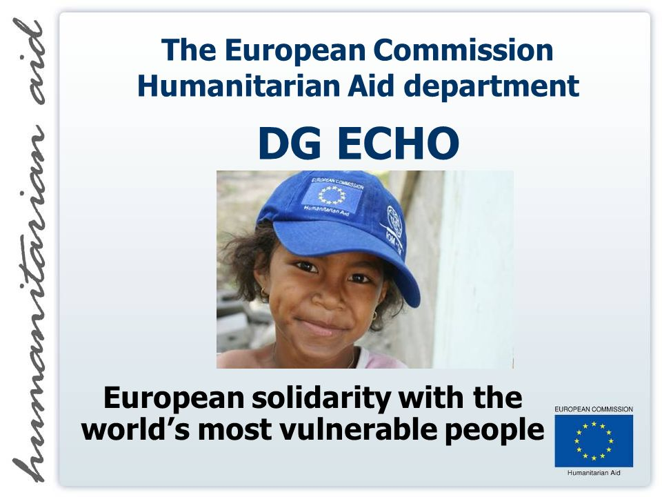 The European Commission Humanitarian Aid department DG ECHO European solidarity with the worlds most vulnerable people