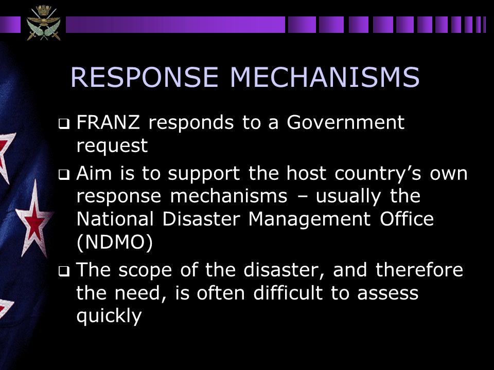 RESPONSE MECHANISMS FRANZ responds to a Government request Aim is to support the host countrys own response mechanisms – usually the National Disaster