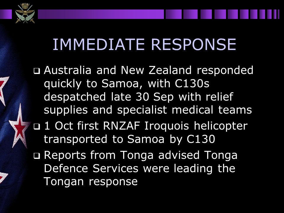 IMMEDIATE RESPONSE Australia and New Zealand responded quickly to Samoa, with C130s despatched late 30 Sep with relief supplies and specialist medical