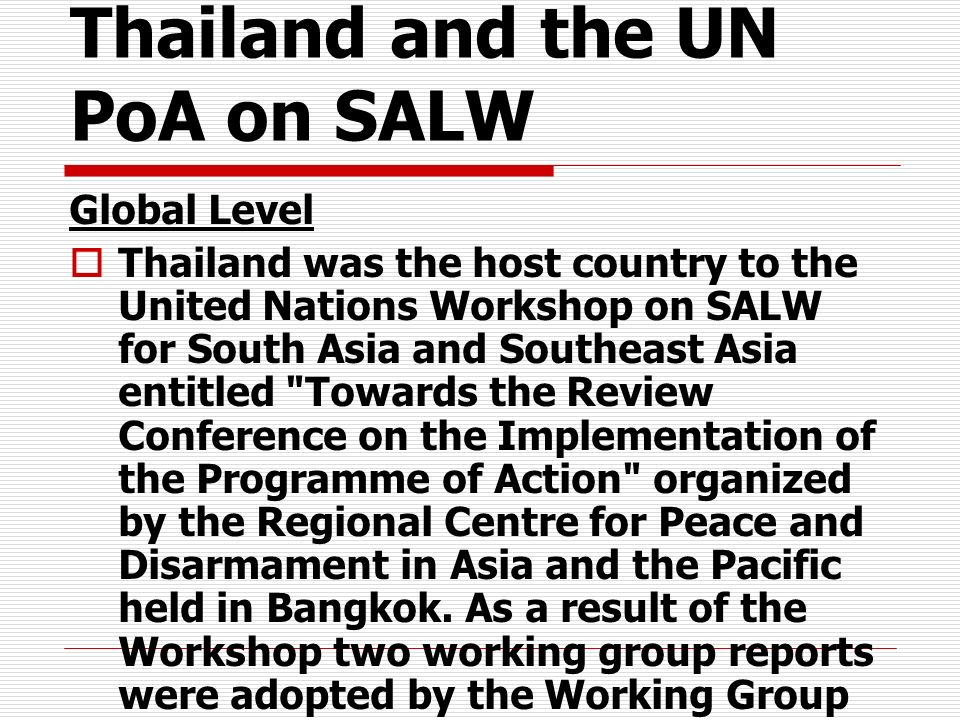 Thailand and the UN PoA on SALW Global Level Thailand was the host country to the United Nations Workshop on SALW for South Asia and Southeast Asia en
